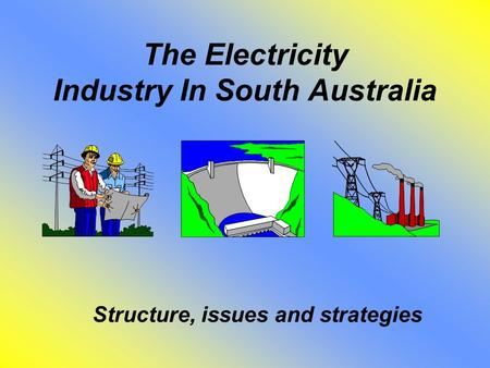The Electricity Industry In South Australia Structure, issues and strategies.