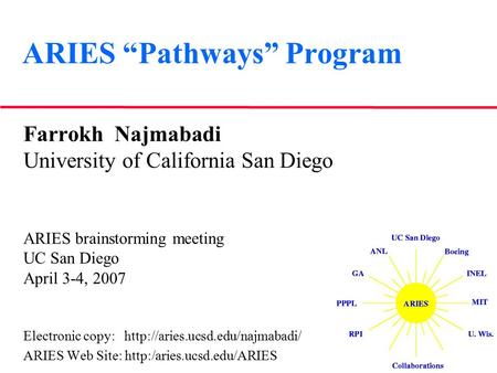 "ARIES ""Pathways"" Program Farrokh Najmabadi University of California San Diego ARIES brainstorming meeting UC San Diego April 3-4, 2007 Electronic copy:"