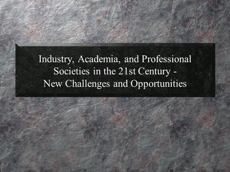 Industry, Academia, and Professional Societies in the 21st Century - New Challenges and Opportunities.