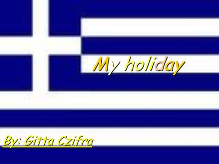 My holiday By: Gitta Czifra. I was on holiday in Greece in Paralia with my family for four years. We were there a week. There was my life the first the.