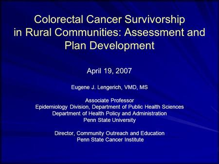 Colorectal Cancer Survivorship in Rural Communities: Assessment and Plan Development April 19, 2007 Eugene J. Lengerich, VMD, MS Associate Professor Epidemiology.
