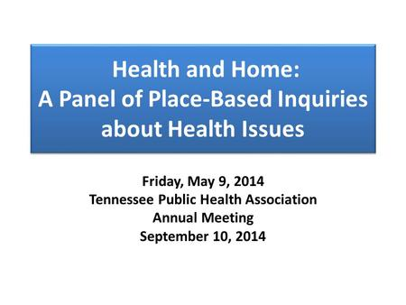 Health and Home: A Panel of Place-Based Inquiries about Health Issues Friday, May 9, 2014 Tennessee Public Health Association Annual Meeting September.