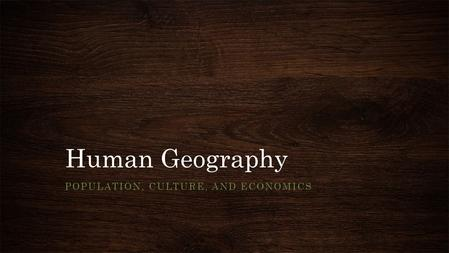 Human Geography POPULATION, CULTURE, AND ECONOMICS.