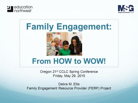 Family Engagement: Oregon 21 st CCLC Spring Conference Friday, May 29, 2015 Debra M. Ellis Family Engagement Resource Provider (FERP) Project From HOW.