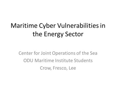 Maritime Cyber Vulnerabilities in the Energy Sector Center for Joint Operations of the Sea ODU Maritime Institute Students Crow, Fresco, Lee.