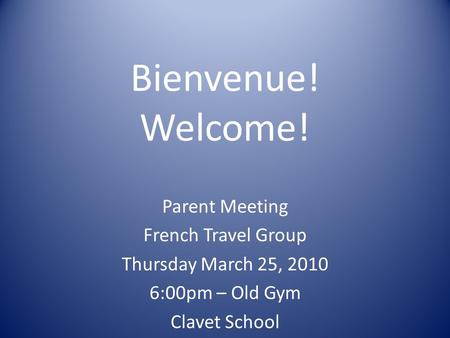 Bienvenue! Welcome! Parent Meeting French Travel Group Thursday March 25, 2010 6:00pm – Old Gym Clavet School.