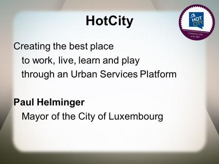 HotCity Creating the best place to work, live, learn and play through an Urban Services Platform Paul Helminger Mayor of the City of Luxembourg.