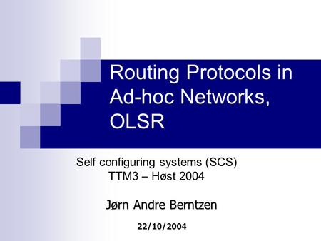 Routing Protocols in Ad-hoc Networks, OLSR Self configuring systems (SCS) TTM3 – Høst 2004 Jørn Andre Berntzen 22/10/2004.