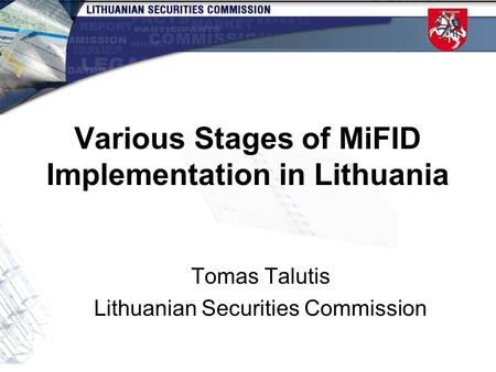 Various Stages of MiFID Implementation in Lithuania Tomas Talutis Lithuanian Securities Commission.