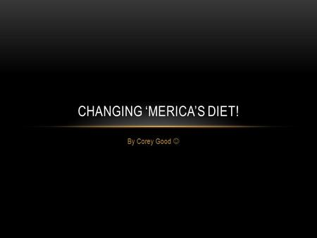 By Corey Good CHANGING 'MERICA'S DIET!. WHAT 'MERICANS AM I TARGETING?! I would definitely try to reach all American diets. Everybody, young, middle-