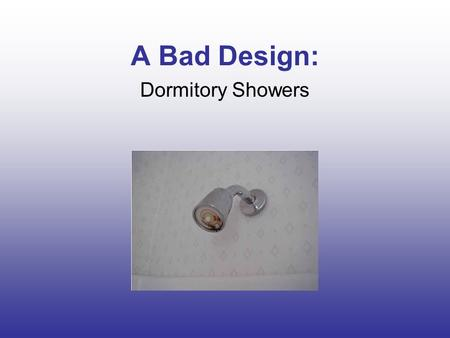 A Bad Design: Dormitory Showers. What's the Problem? Water pressure is inconsistent Stalls are small and cramped Shower heads are much too low for the.