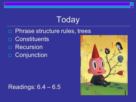 Today Phrase structure rules, trees Constituents Recursion Conjunction