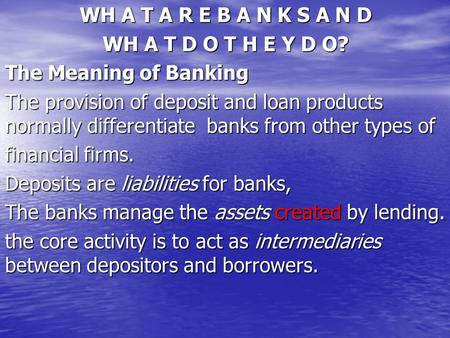 WH A T A R E B A N K S A N D WH A T D O T H E Y D O? The Meaning of Banking The provision of deposit and loan products normally differentiate banks from.