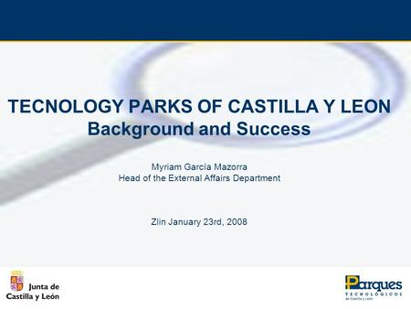 TECNOLOGY PARKS OF CASTILLA Y LEON Background and Success Myriam García Mazorra Head of the External Affairs Department Zlin January 23rd, 2008.