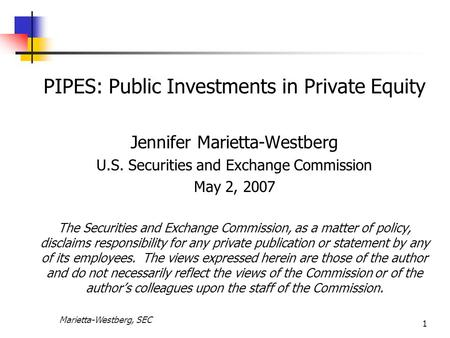 Marietta-Westberg, SEC 1 PIPES: Public Investments in Private Equity Jennifer Marietta-Westberg U.S. Securities and Exchange Commission May 2, 2007 The.