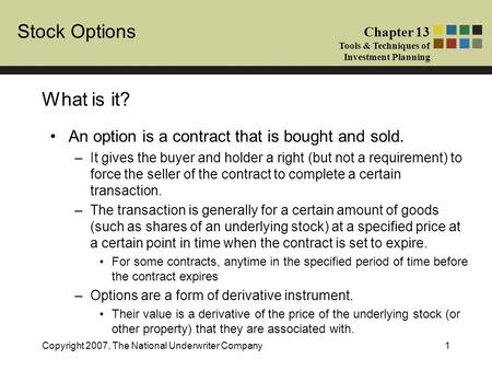 Stock Options Chapter 13 Tools & Techniques of Investment Planning Copyright 2007, The National Underwriter Company1 What is it? An option is a contract.