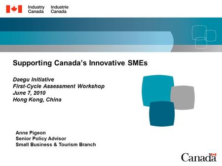 Supporting Canada's Innovative SMEs Daegu Initiative First-Cycle Assessment Workshop June 7, 2010 Hong Kong, China Anne Pigeon Senior Policy Advisor Small.
