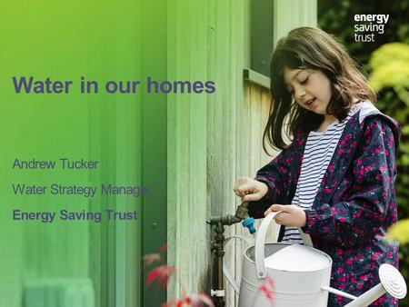 Water in our homes Andrew Tucker Water Strategy Manager Energy Saving Trust.