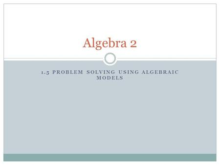 1.5 PROBLEM SOLVING USING ALGEBRAIC MODELS Algebra 2.