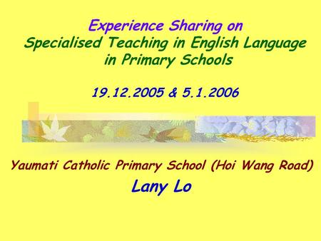 Experience Sharing on Specialised Teaching in English Language in Primary Schools 19.12.2005 & 5.1.2006 Yaumati Catholic Primary School (Hoi Wang Road)