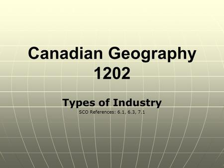 Canadian Geography 1202 Types of Industry SCO References: 6.1, 6.3, 7.1.
