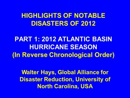 HIGHLIGHTS OF NOTABLE DISASTERS OF 2012 PART 1: 2012 ATLANTIC BASIN HURRICANE SEASON (In Reverse Chronological Order) Walter Hays, Global Alliance for.