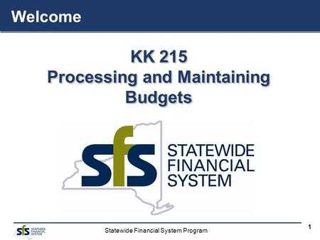 Statewide Financial System Program 1 KK 215 Processing and Maintaining Budgets KK 215 Processing and Maintaining Budgets Welcome.