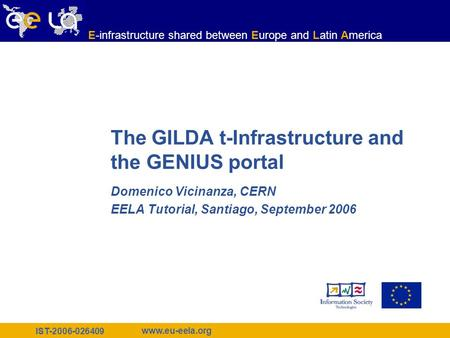 IST-2006-026409 www.eu-eela.org E-infrastructure shared between Europe and Latin America The GILDA t-Infrastructure and the GENIUS portal Domenico Vicinanza,