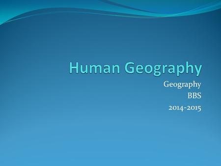 Geography BBS 2014-2015. Human Geography: Culture Culture: A learned system of shared beliefs and ways of doing things that guides a person's daily behavior.