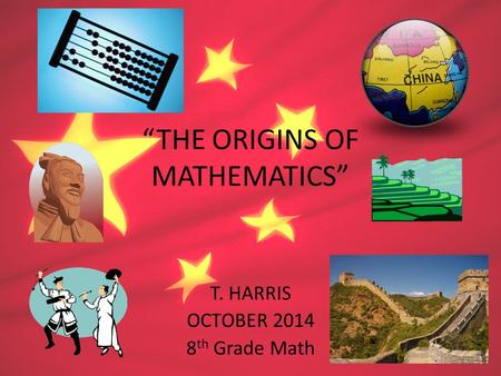 """THE ORIGINS OF MATHEMATICS"" T. HARRIS OCTOBER 2014 8 th Grade Math."