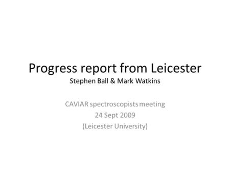 Progress report from Leicester Stephen Ball & Mark Watkins CAVIAR spectroscopists meeting 24 Sept 2009 (Leicester University)