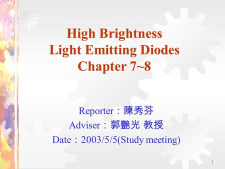 1 High Brightness Light Emitting Diodes Chapter 7~8 Reporter :陳秀芬 Adviser :郭艷光 教授 Date : 2003/5/5(Study meeting)
