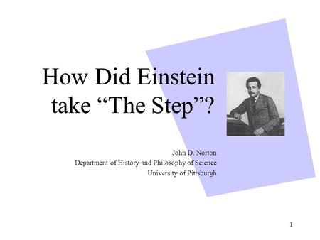 "1 How Did Einstein take ""The Step""? John D. Norton Department of History and Philosophy of Science University of Pittsburgh."