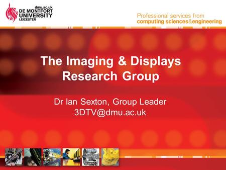 The Imaging & Displays Research Group Dr Ian Sexton, Group Leader