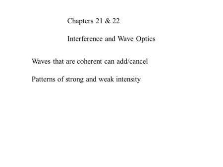 Chapters 21 & 22 Interference and Wave Optics Waves that are coherent can add/cancel Patterns of strong and weak intensity.
