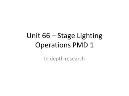 In depth research Unit 66 – Stage Lighting Operations PMD 1.