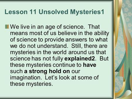 Lesson 11 Unsolved Mysteries1 We live in an age of science. That means most of us believe in the ability of science to provide answers to what we do not.
