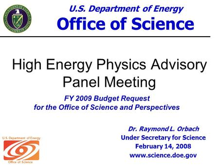 U.S. Department of Energy Office of Science U.S. Department of Energy Office of Science High Energy Physics Advisory Panel Meeting FY 2009 Budget Request.