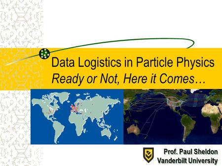 Data Logistics in Particle Physics Ready or Not, Here it Comes… Prof. Paul Sheldon Vanderbilt University Prof. Paul Sheldon Vanderbilt University.