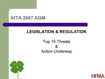 IHTA 2007 AGM LEGISLATION & REGULATION Top 15 Threats & Action Underway.