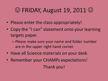"FRIDAY, August 19, 2011 Please enter the class appropriately! Copy the ""I can"" statement onto your learning targets paper. – Please make sure your name."