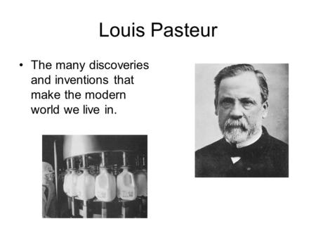 Louis Pasteur The many discoveries and inventions that make the modern world we live in.
