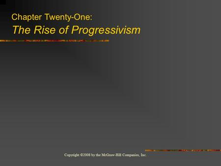 Copyright ©2008 by the McGraw-Hill Companies, Inc. Chapter Twenty-One: The Rise of Progressivism.