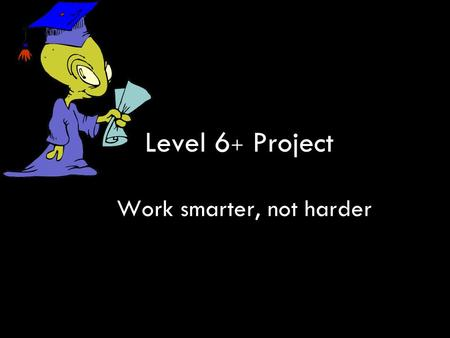 Level 6 + Project Work smarter, not harder. Development 1.L6 identified as priority in Partnership Plans (Sept 2006) 2.Leading teachers (Oct 2006) 3.Training.