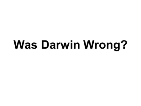 Was Darwin Wrong?. NO HOWEVER …. While Darwin was correct with his theory of natural selection – he was wrong about other ideas.