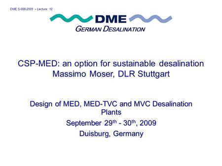 DME S-008-2009 – Lecture: 12 Design of MED, MED-TVC and MVC Desalination Plants September 29 th - 30 th, 2009 Duisburg, Germany CSP-MED: an option for.