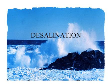 DESALINATION. Desalination Technologies designed to produce freshwater from saline water. Seawater – 35000 ppm TDS Brackish water – 2000 ppm TDS Human.