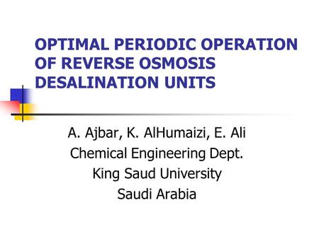 OPTIMAL PERIODIC OPERATION OF REVERSE OSMOSIS DESALINATION UNITS A. Ajbar, K. AlHumaizi, E. Ali Chemical Engineering Dept. King Saud University Saudi Arabia.