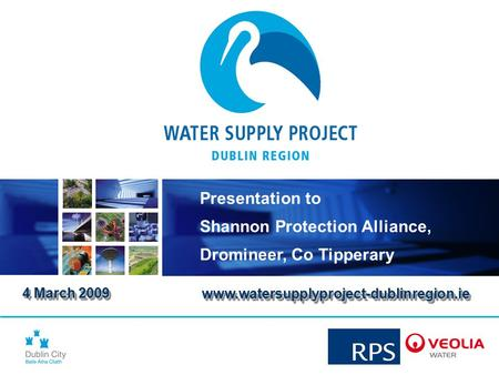 4 March 2009 4 March 2009 Presentation to Shannon Protection Alliance, Dromineer, Co Tipperary www.watersupplyproject-dublinregion.iewww.watersupplyproject-dublinregion.ie.