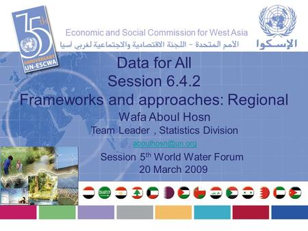 Wafa Aboul Hosn Team Leader, Statistics Division Data for All Session 6.4.2 Frameworks and approaches: Regional Session 5 th World Water.